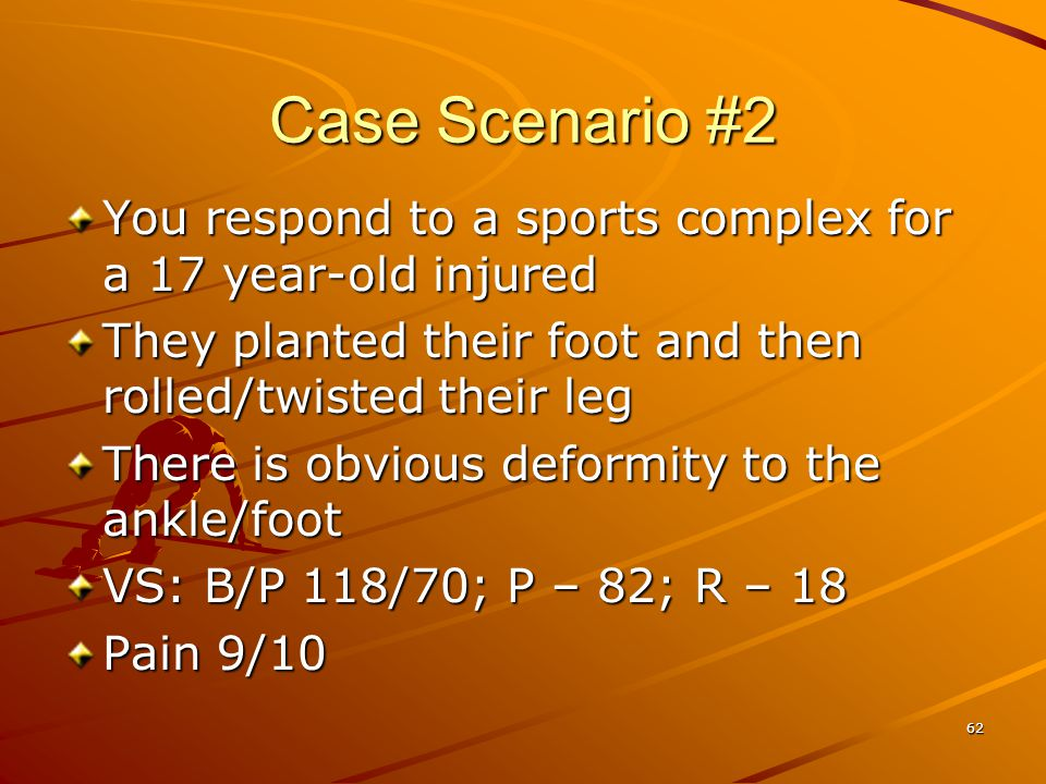Case Scenario #2 You respond to a sports complex for a 17 year-old injured. They planted their foot and then rolled/twisted their leg.