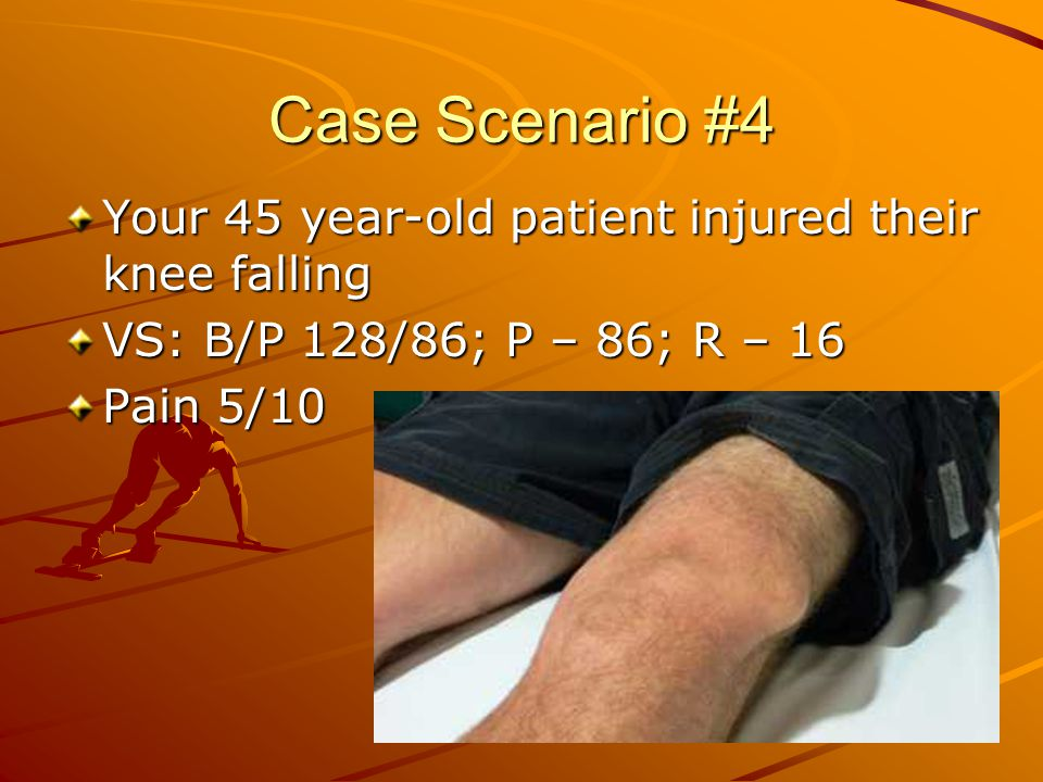 Case Scenario #4 Your 45 year-old patient injured their knee falling