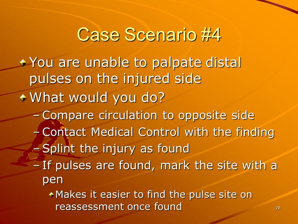 Case Scenario #4 You are unable to palpate distal pulses on the injured side. What would you do Compare circulation to opposite side.