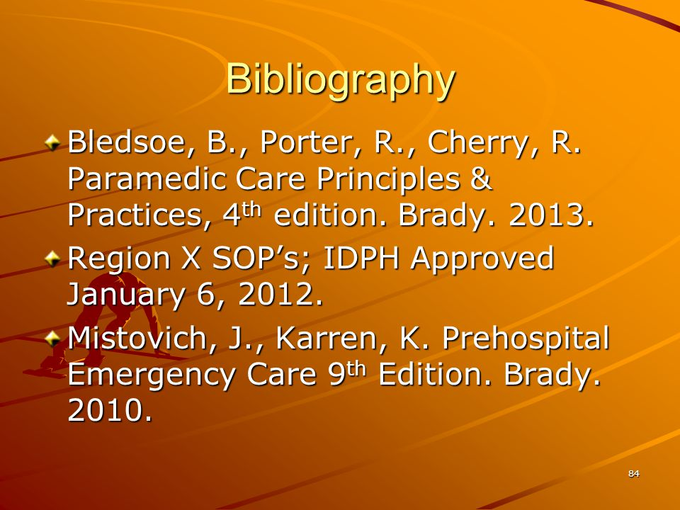 Bibliography Bledsoe, B., Porter, R., Cherry, R. Paramedic Care Principles & Practices, 4th edition. Brady. 2013.