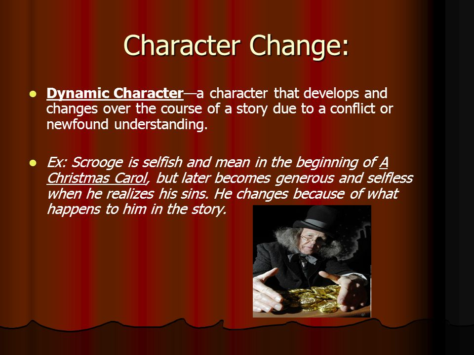 Character Change: Dynamic Character—a character that develops and changes over the course of a story due to a conflict or newfound understanding.