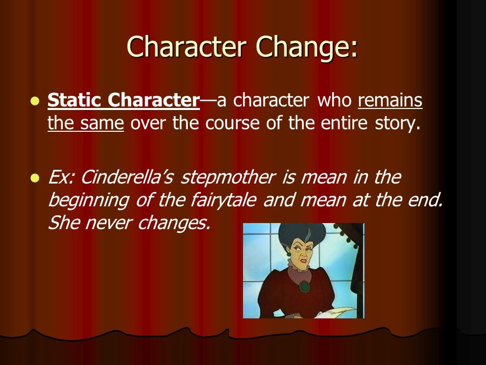 Character Change: Static Character—a character who remains the same over the course of the entire story.