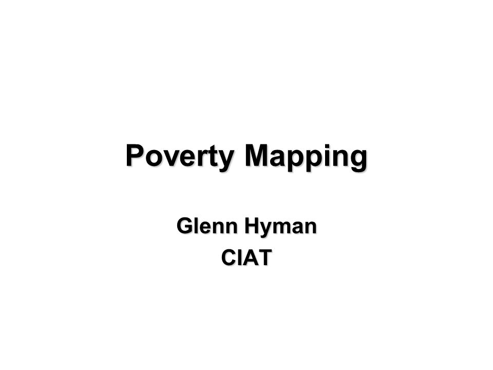 Poverty Mapping Glenn Hyman CIAT