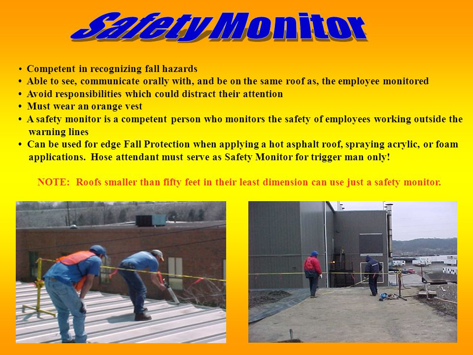 Safety Monitor • Competent in recognizing fall hazards. • Able to see, communicate orally with, and be on the same roof as, the employee monitored.