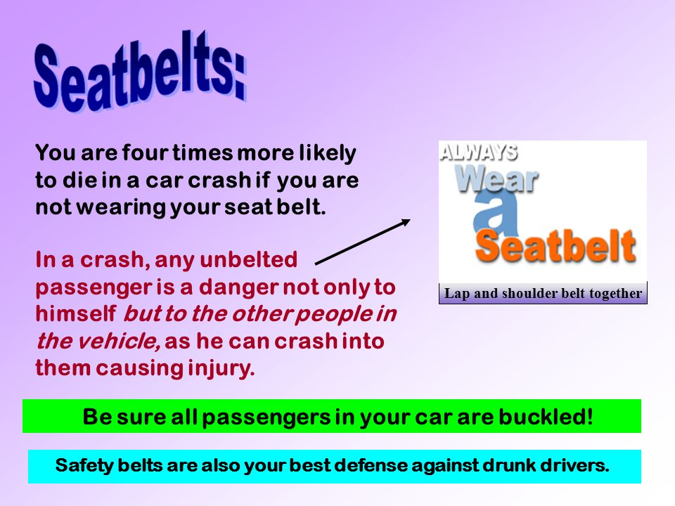 Seatbelts: You are four times more likely to die in a car crash if you are not wearing your seat belt.