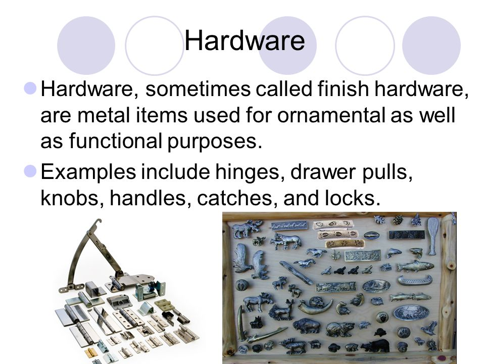 Hardware Hardware, sometimes called finish hardware, are metal items used for ornamental as well as functional purposes.