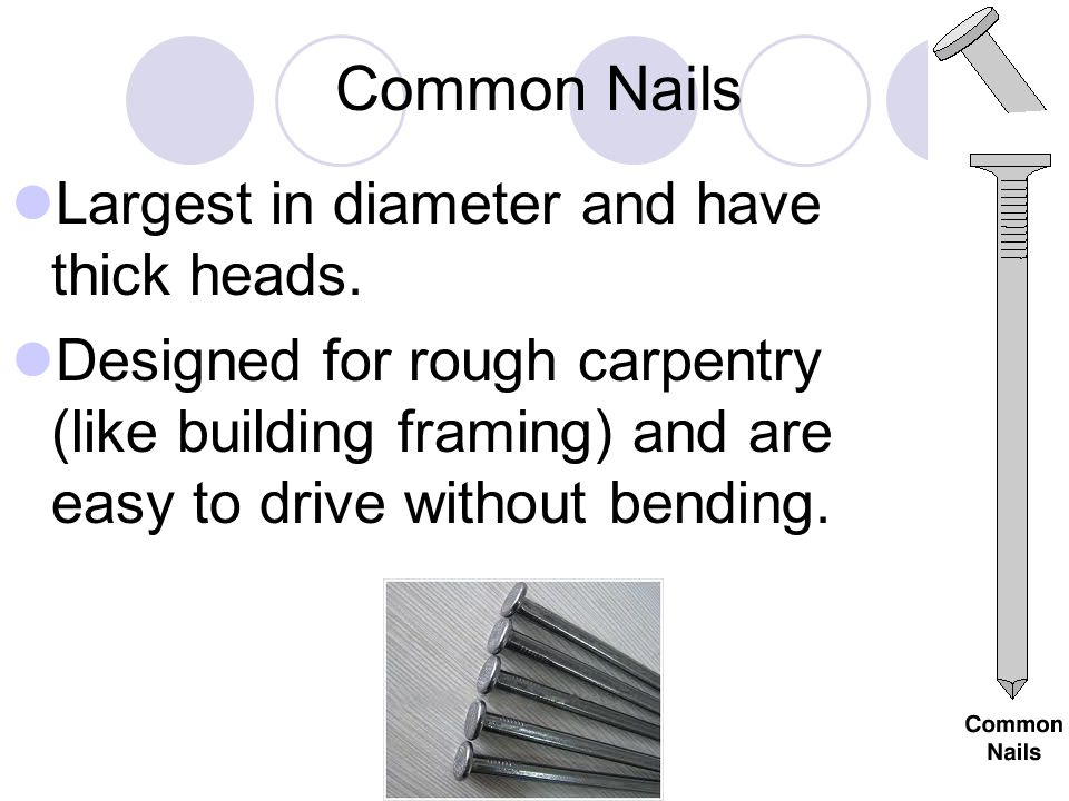 Common Nails Largest in diameter and have thick heads.