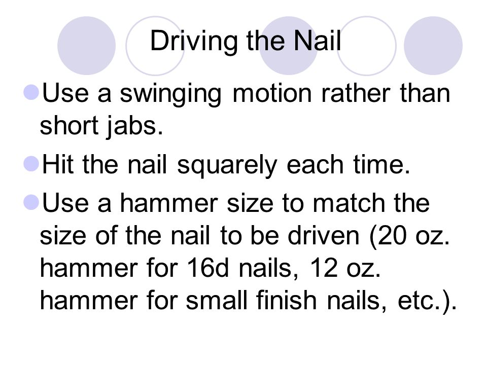 Driving the Nail Use a swinging motion rather than short jabs.