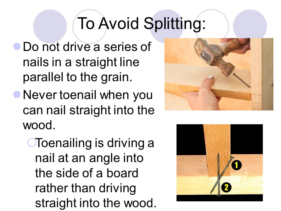 To Avoid Splitting: Do not drive a series of nails in a straight line parallel to the grain. Never toenail when you can nail straight into the wood.