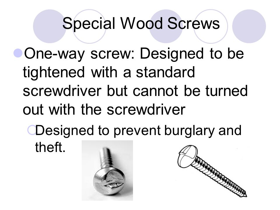Special Wood Screws One-way screw: Designed to be tightened with a standard screwdriver but cannot be turned out with the screwdriver.