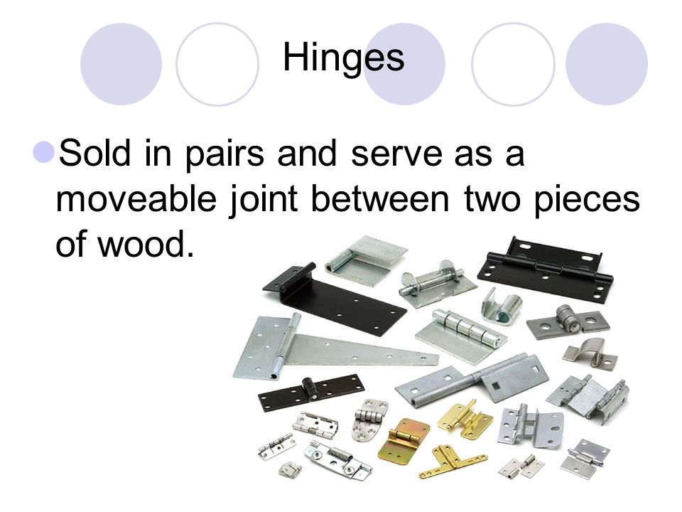 Hinges Sold in pairs and serve as a moveable joint between two pieces of wood.