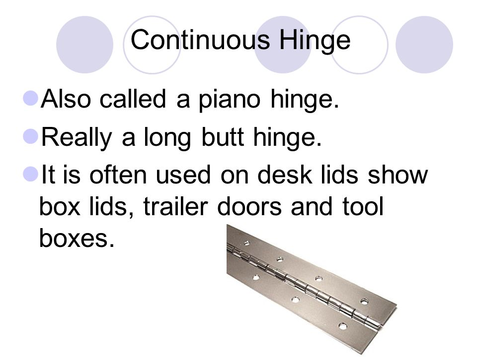 Continuous Hinge Also called a piano hinge. Really a long butt hinge.