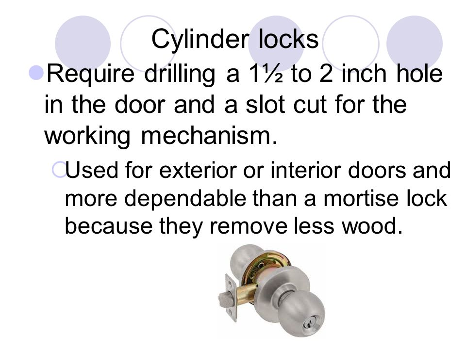 Cylinder locks Require drilling a 1½ to 2 inch hole in the door and a slot cut for the working mechanism.