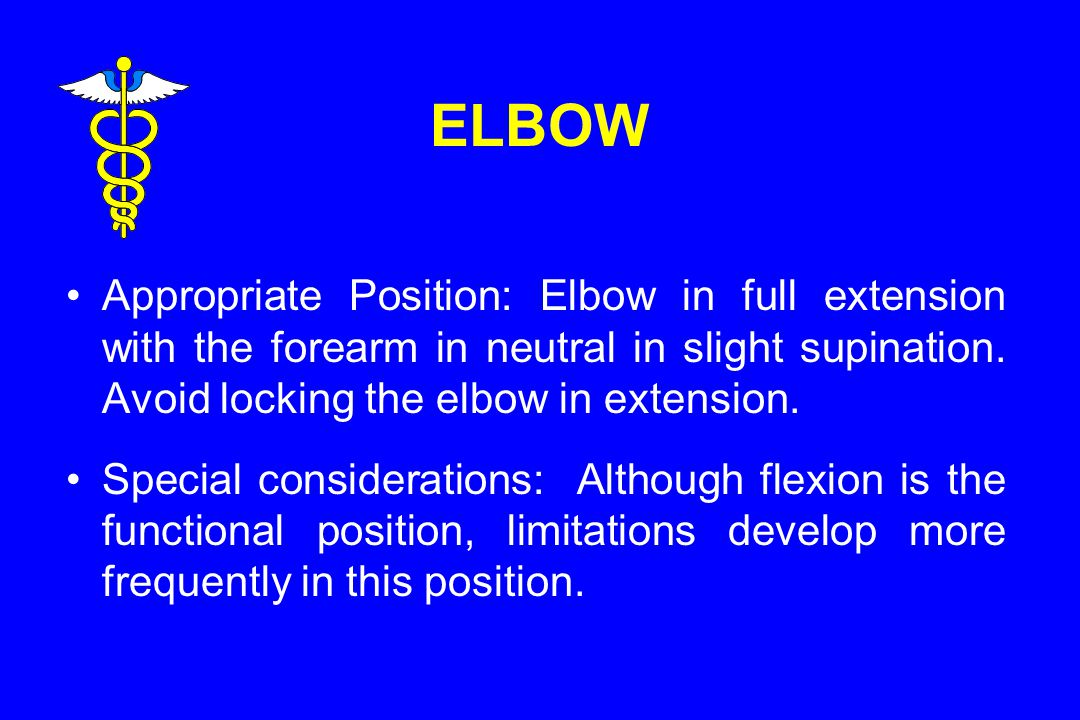 ELBOW Appropriate Position: Elbow in full extension with the forearm in neutral in slight supination. Avoid locking the elbow in extension.