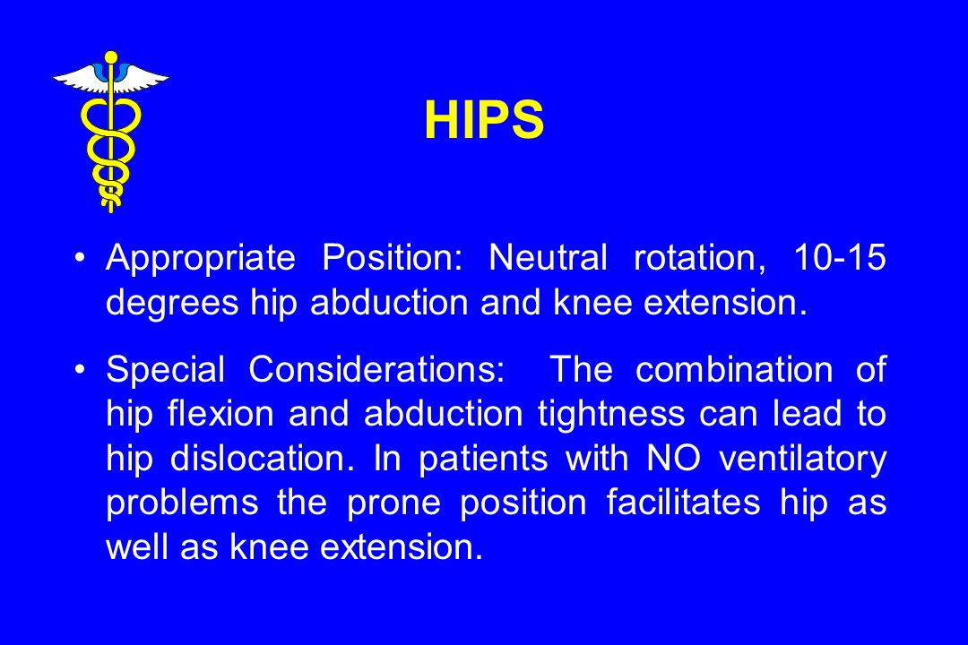 HIPS Appropriate Position: Neutral rotation, 10-15 degrees hip abduction and knee extension.