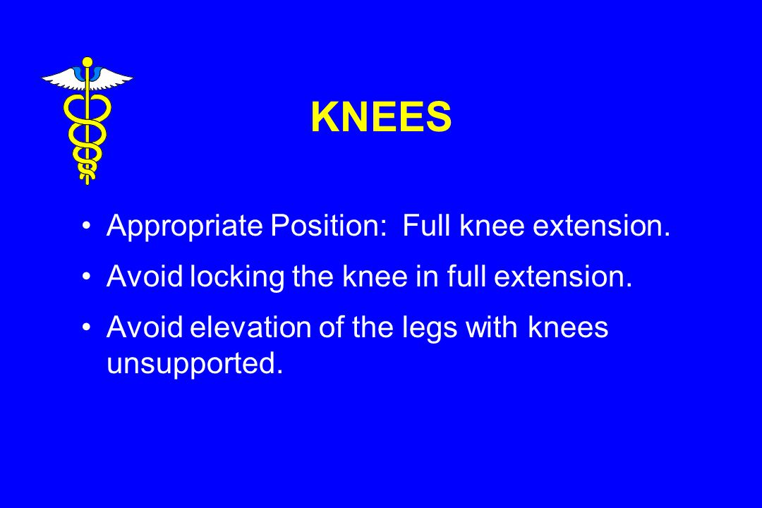 KNEES Appropriate Position: Full knee extension.