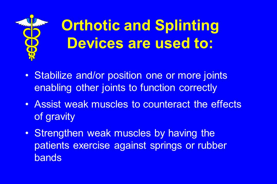 Orthotic and Splinting Devices are used to: