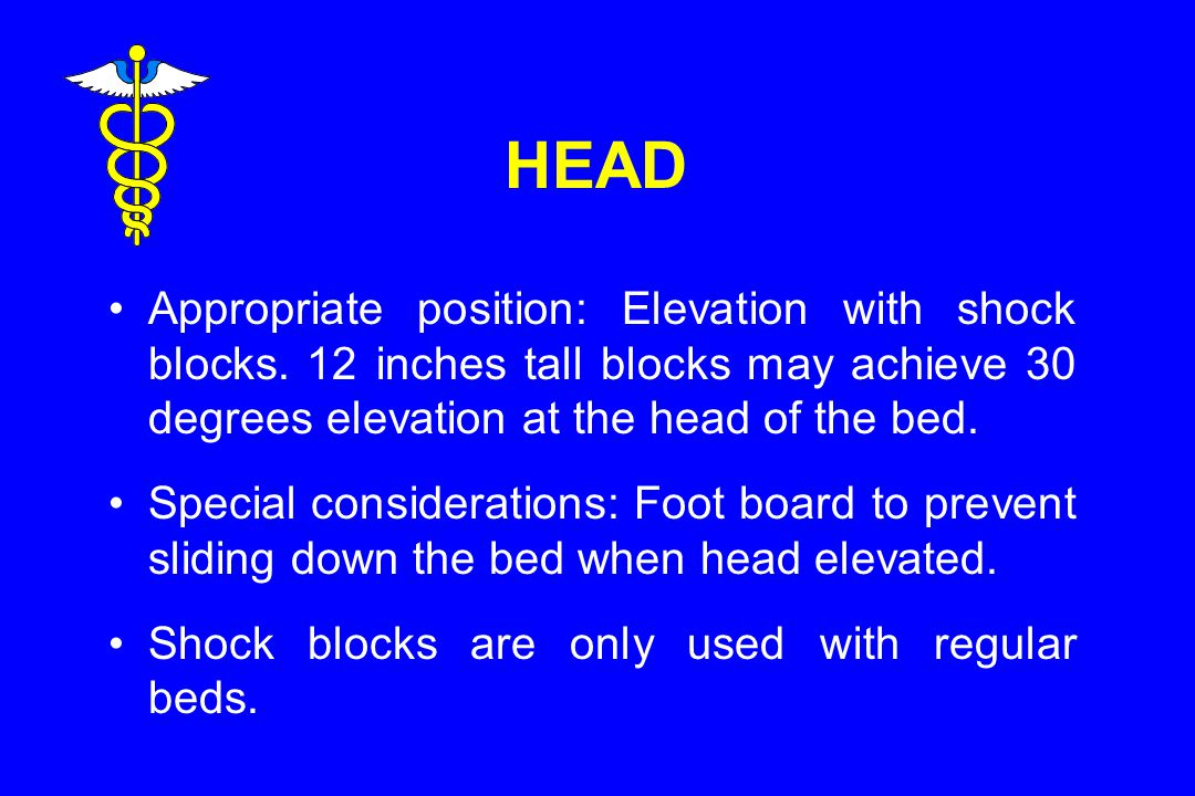 HEAD Appropriate position: Elevation with shock blocks. 12 inches tall blocks may achieve 30 degrees elevation at the head of the bed.