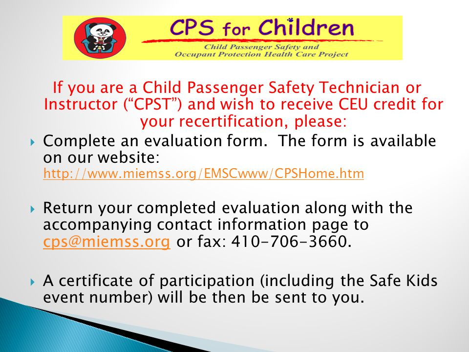 If you are a Child Passenger Safety Technician or Instructor ( CPST ) and wish to receive CEU credit for your recertification, please: