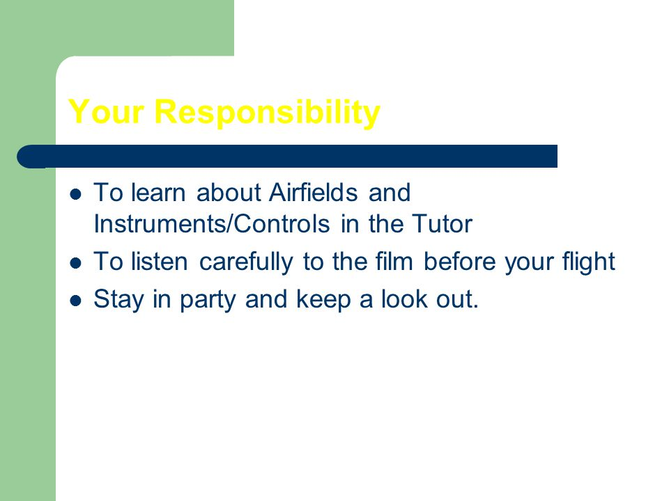 Your Responsibility To learn about Airfields and Instruments/Controls in the Tutor. To listen carefully to the film before your flight.