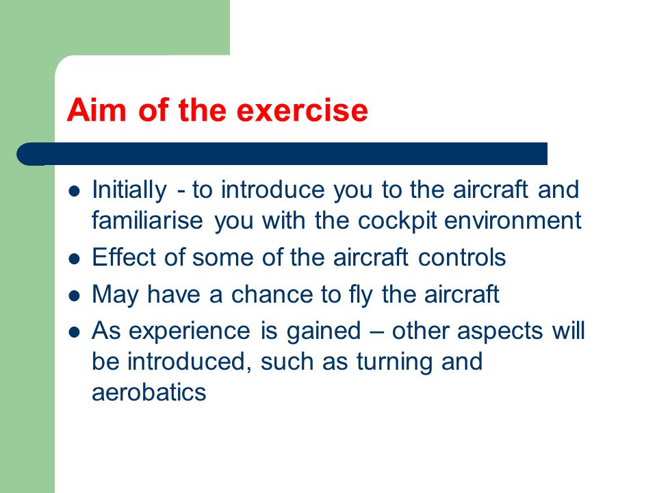 Aim of the exercise Initially - to introduce you to the aircraft and familiarise you with the cockpit environment.