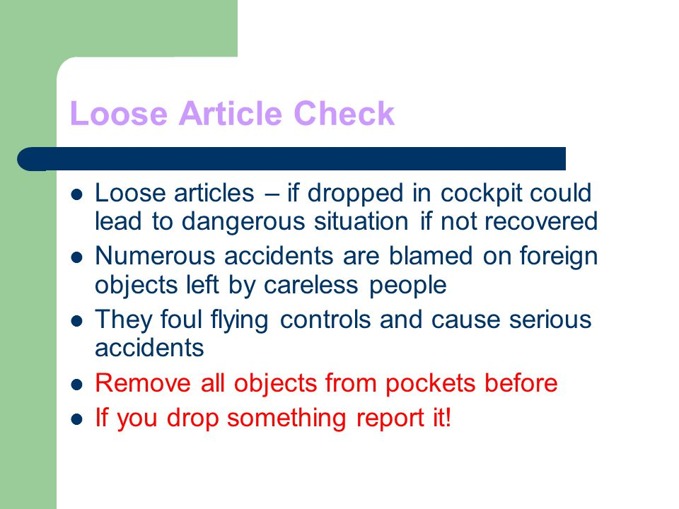 Loose Article Check Loose articles – if dropped in cockpit could lead to dangerous situation if not recovered.