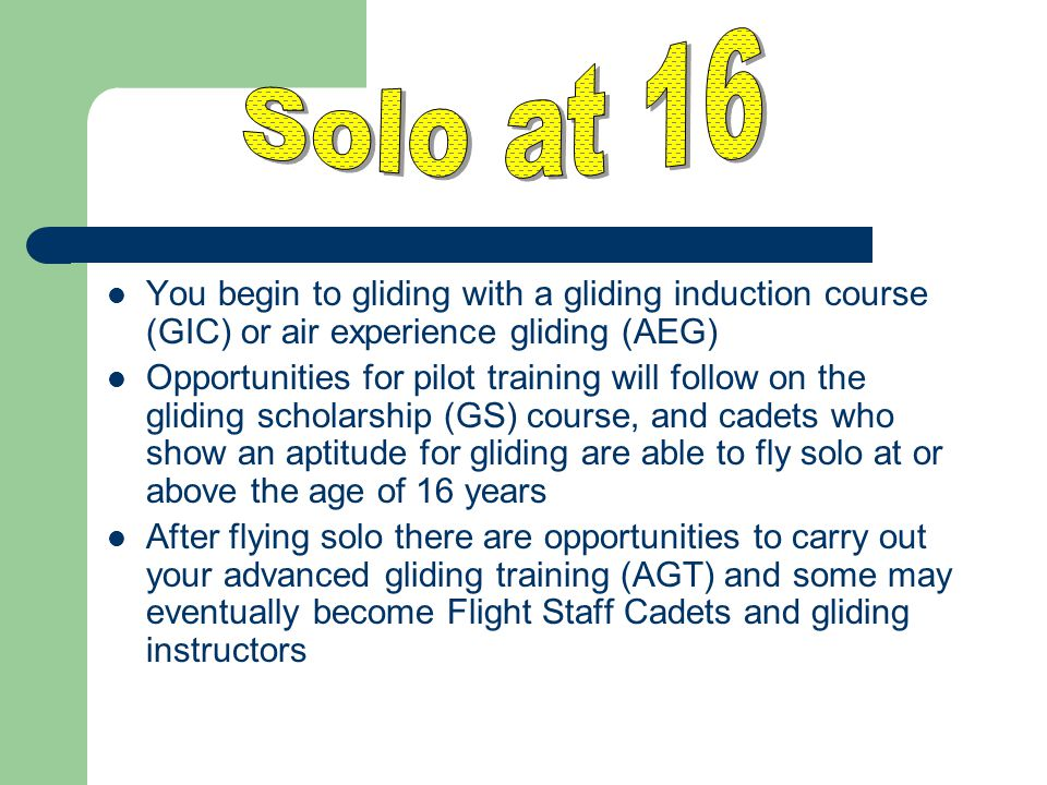 Solo at 16 You begin to gliding with a gliding induction course (GIC) or air experience gliding (AEG)