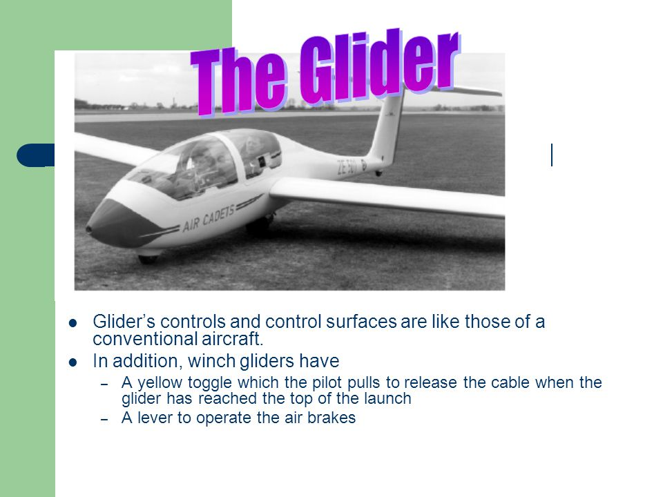 The Glider Glider's controls and control surfaces are like those of a conventional aircraft. In addition, winch gliders have.