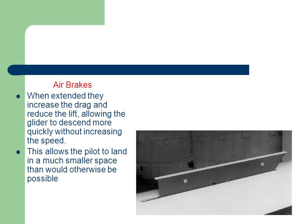 Air Brakes When extended they increase the drag and reduce the lift, allowing the glider to descend more quickly without increasing the speed.