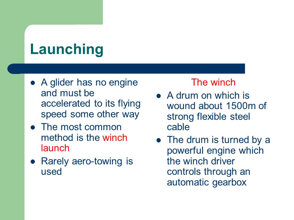 Launching A glider has no engine and must be accelerated to its flying speed some other way. The most common method is the winch launch.