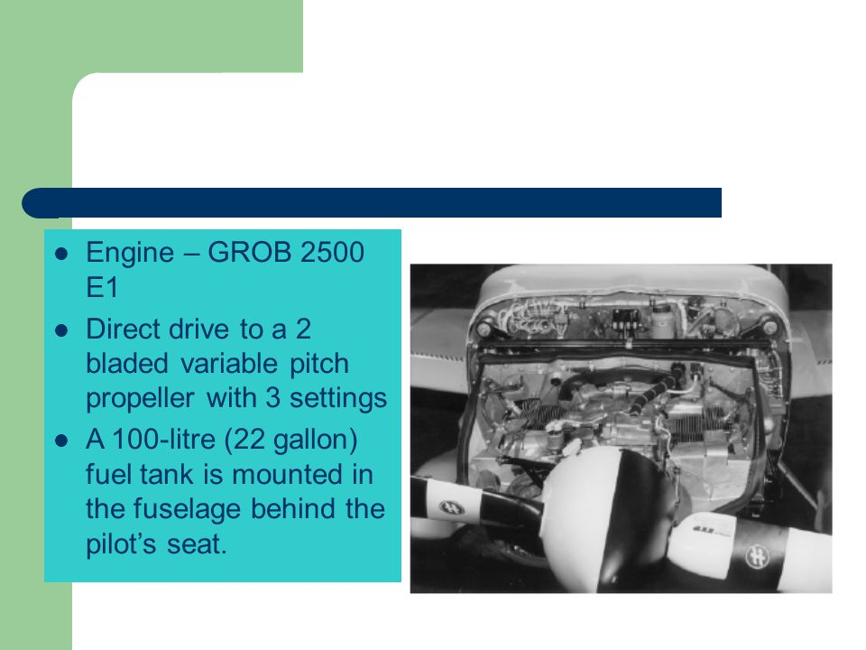 Engine – GROB 2500 E1 Direct drive to a 2 bladed variable pitch propeller with 3 settings.