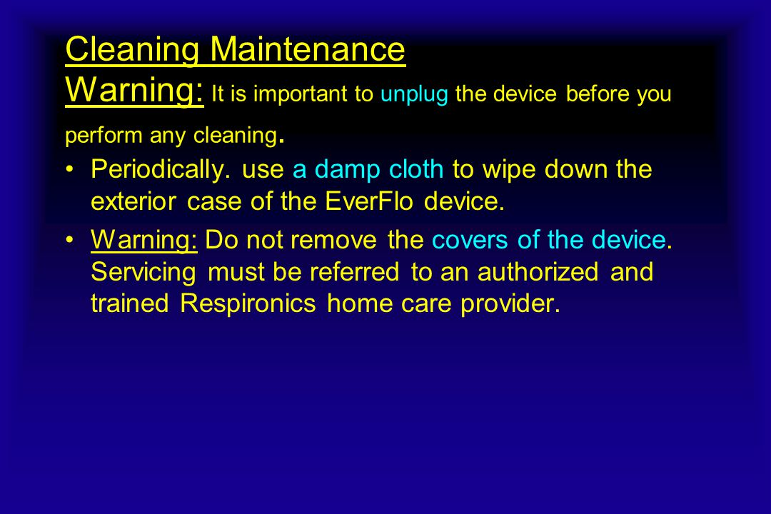Cleaning Maintenance Warning: It is important to unplug the device before you perform any cleaning.