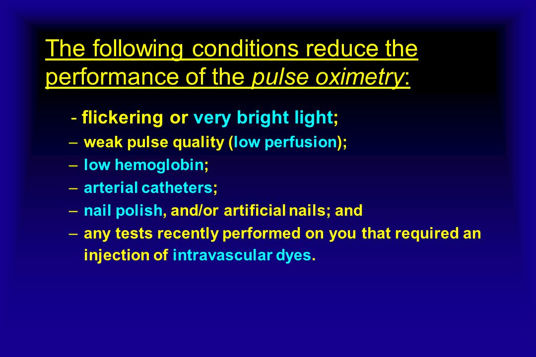 The following conditions reduce the performance of the pulse oximetry: