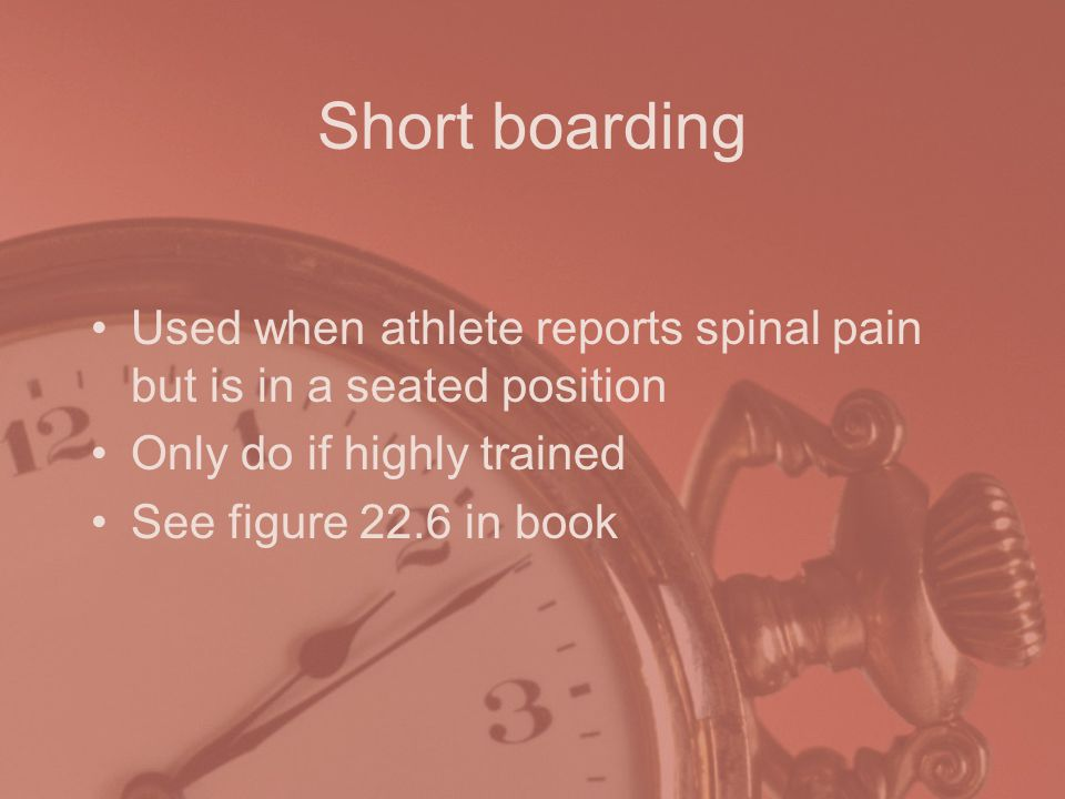 Short boarding Used when athlete reports spinal pain but is in a seated position. Only do if highly trained.