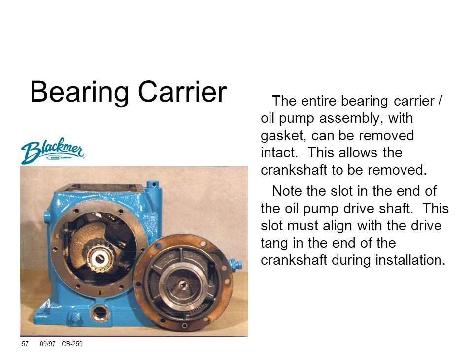 Bearing Carrier The entire bearing carrier / oil pump assembly, with gasket, can be removed intact. This allows the crankshaft to be removed.