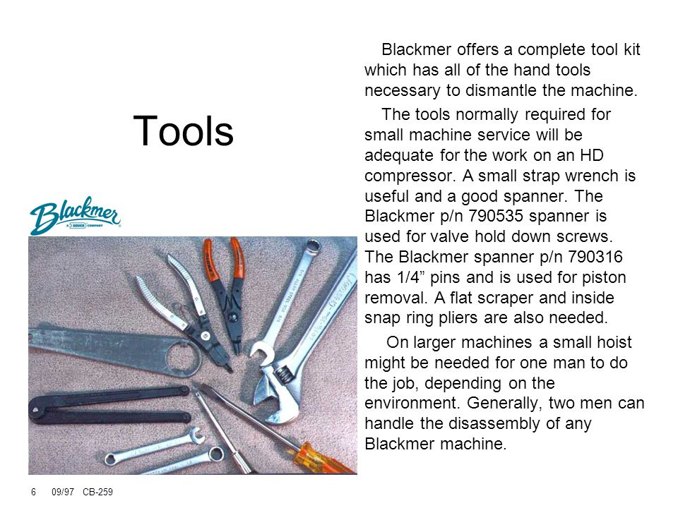 Tools Blackmer offers a complete tool kit which has all of the hand tools necessary to dismantle the machine.