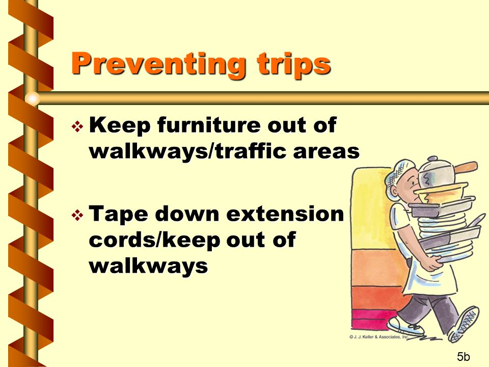Preventing trips Keep furniture out of walkways/traffic areas