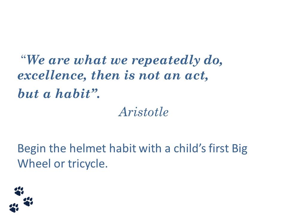We are what we repeatedly do, excellence, then is not an act, but a habit . Aristotle Begin the helmet habit with a child's first Big Wheel or tricycle.