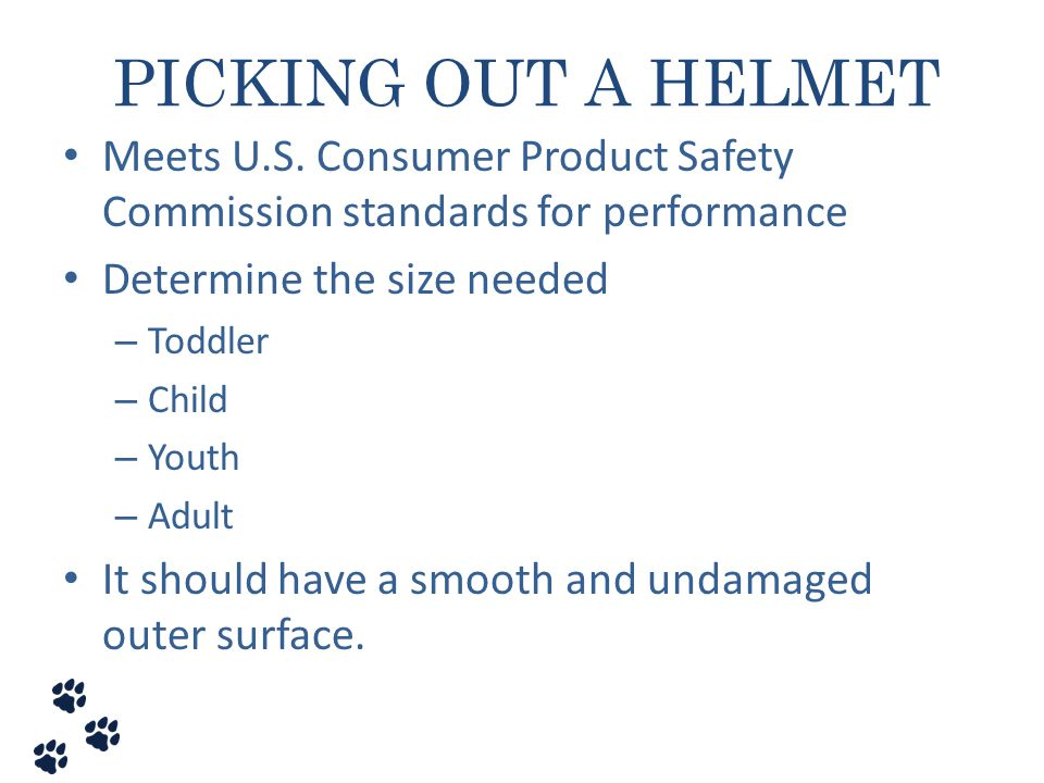 PICKING OUT A HELMET Meets U.S. Consumer Product Safety Commission standards for performance. Determine the size needed.