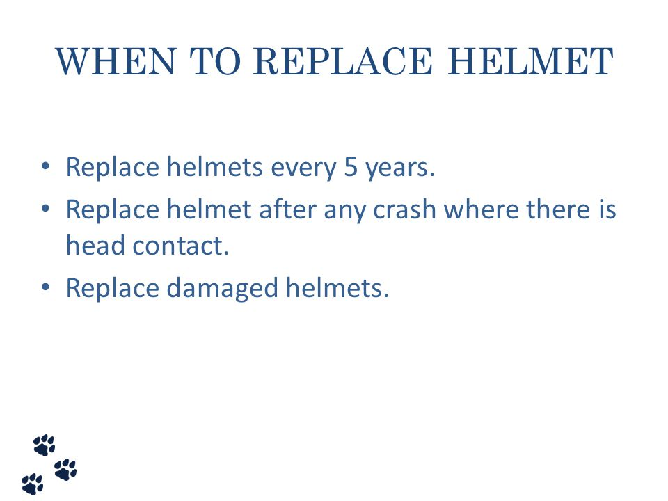 WHEN TO REPLACE HELMET Replace helmets every 5 years.