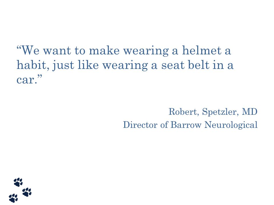 We want to make wearing a helmet a habit, just like wearing a seat belt in a car.
