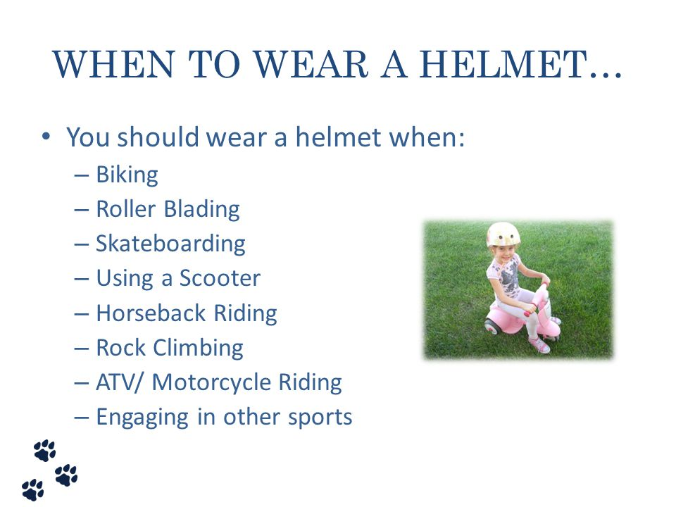 WHEN TO WEAR A HELMET… You should wear a helmet when: Biking