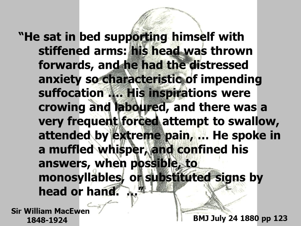 He sat in bed supporting himself with stiffened arms: his head was thrown forwards, and he had the distressed anxiety so characteristic of impending suffocation …. His inspirations were crowing and laboured, and there was a very frequent forced attempt to swallow, attended by extreme pain, … He spoke in a muffled whisper, and confined his answers, when possible, to monosyllables, or substituted signs by head or hand. …