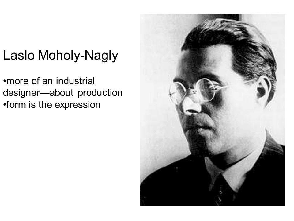 Laslo Moholy-Nagly more of an industrial designer—about production
