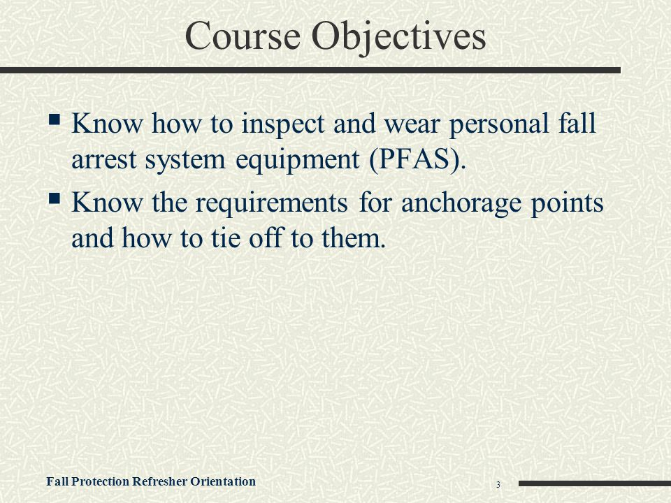 Course Objectives Know how to inspect and wear personal fall arrest system equipment (PFAS).