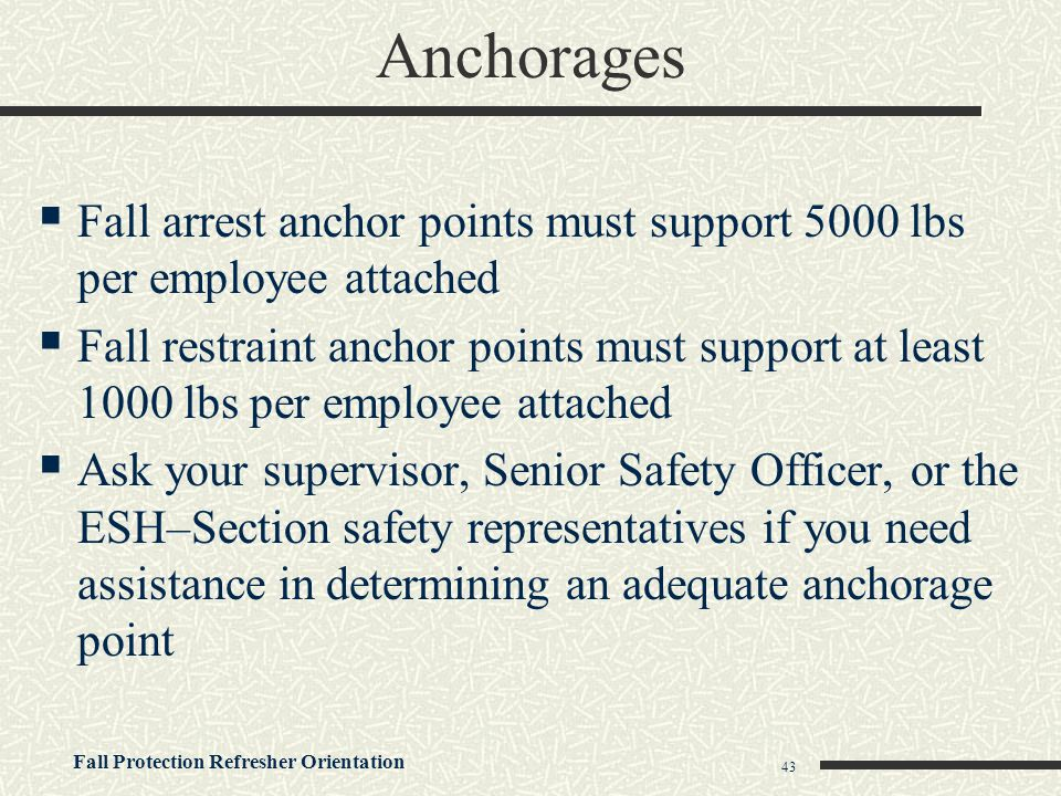 Anchorages Fall arrest anchor points must support 5000 lbs per employee attached.