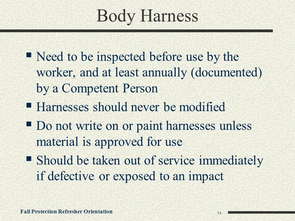 Body Harness Need to be inspected before use by the worker, and at least annually (documented) by a Competent Person.
