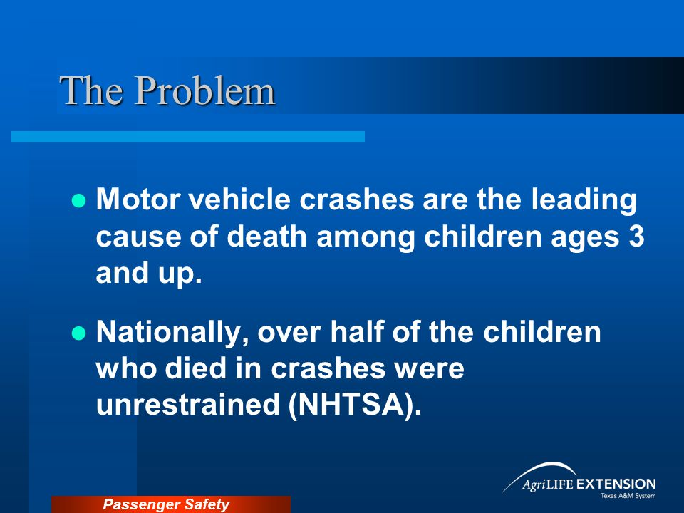The Problem Motor vehicle crashes are the leading cause of death among children ages 3 and up.