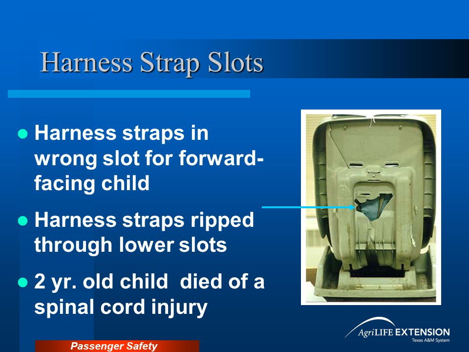 Harness Strap Slots Harness straps in wrong slot for forward- facing child. Harness straps ripped through lower slots.