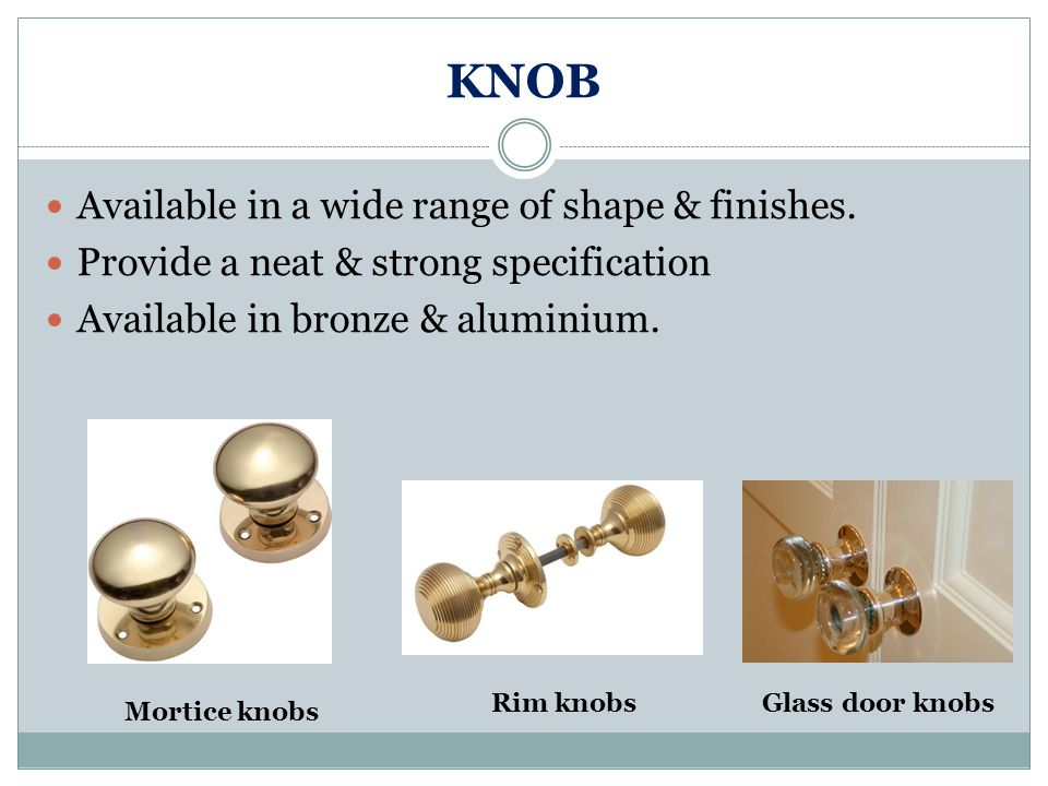 KNOB Available in a wide range of shape & finishes.